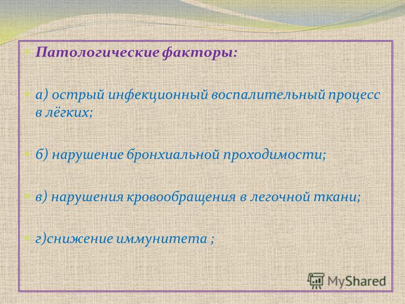Патологические факторы: а) острый инфекционный воспалительный процесс в лёгких; б) нарушение бронхиальной проходимости; в) нарушения кровообращения в легочной ткани; г)снижение иммунитета ;