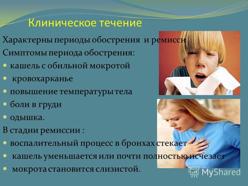 Клиническое течение Характерны периоды обострения и ремисси Симптомы периода обострения: кашель с обильной мокротой кровохарканье повышение температуры тела боли в груди одышка. В стадии ремиссии : воспалительный процесс в бронхах стекает кашель умен
