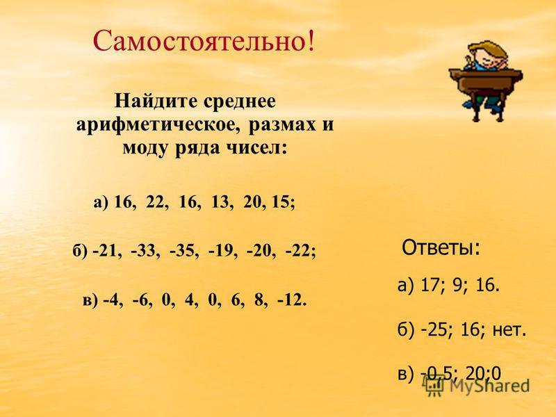 Найдите среднее арифметическое, размах и моду ряда чисел: а) 16, 22, 16, 13, 20, 15; б) -21, -33, -35, -19, -20, -22; в) -4, -6, 0, 4, 0, 6, 8, -12. Самостоятельно! Ответы: а) 17; 9; 16. б) -25; 16; нет. в) -0,5; 20;0