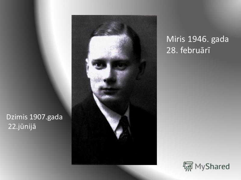 Dzimis 1907.gada 22.jūnijā Miris 1946. gada 28. februārī