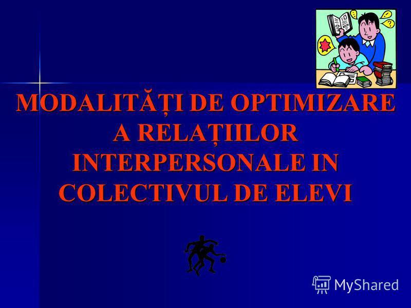 MODALITĂŢI DE OPTIMIZARE A RELAŢIILOR INTERPERSONALE IN COLECTIVUL DE ELEVI