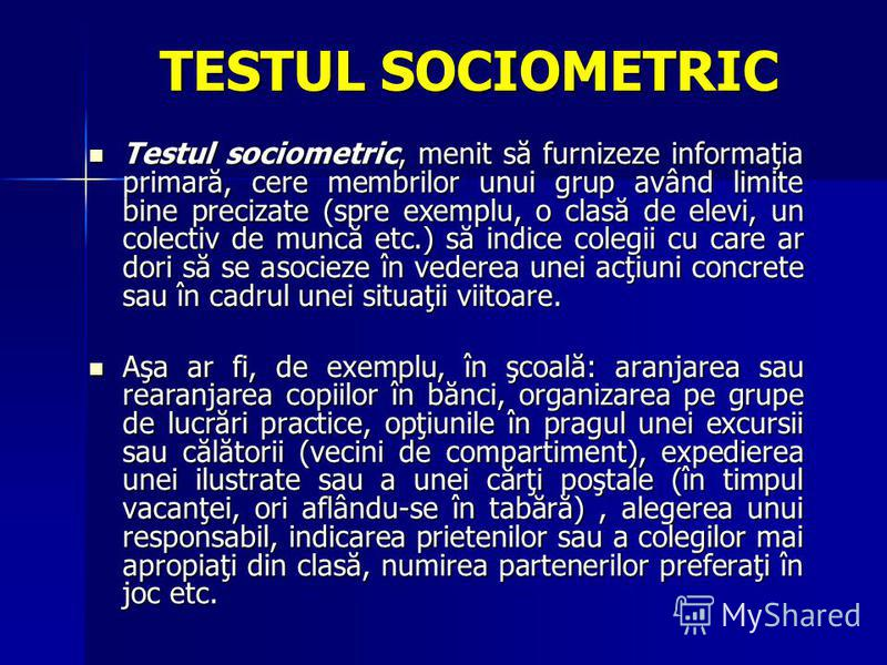 TESTUL SOCIOMETRIC Testul sociometric, menit să furnizeze informaţia primară, cere membrilor unui grup având limite bine precizate (spre exemplu, o clasă de elevi, un colectiv de muncă etc.) să indice colegii cu care ar dori să se asocieze în vederea