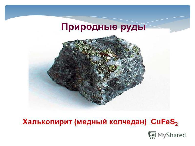 Халькопирит (медный колчедан) CuFeS 2 Природные руды