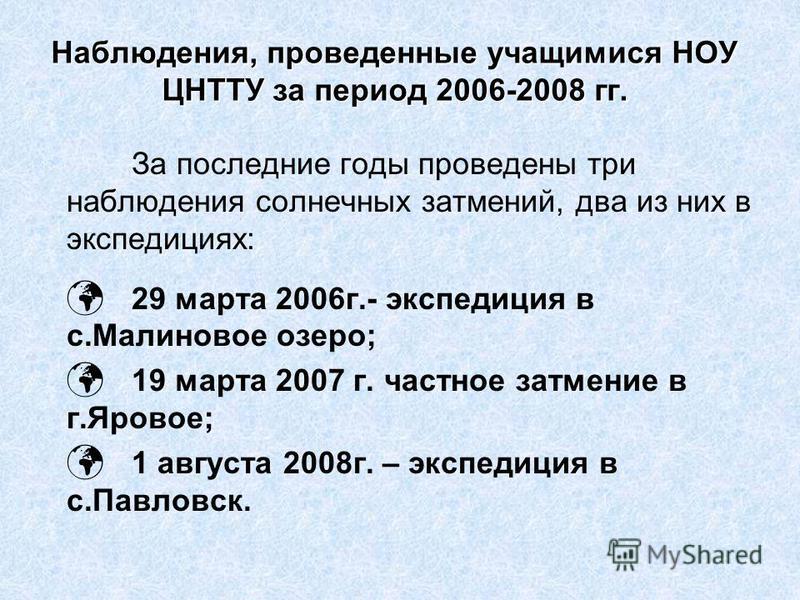 Наблюдения, проведенные учащимися НОУ ЦНТТУ за период 2006-2008 гг. За последние годы проведены три наблюдения солнечных затмений, два из них в экспедициях: 29 марта 2006 г.- экспедиция в с.Малиновое озеро; 19 марта 2007 г. частное затмение в г.Ярово
