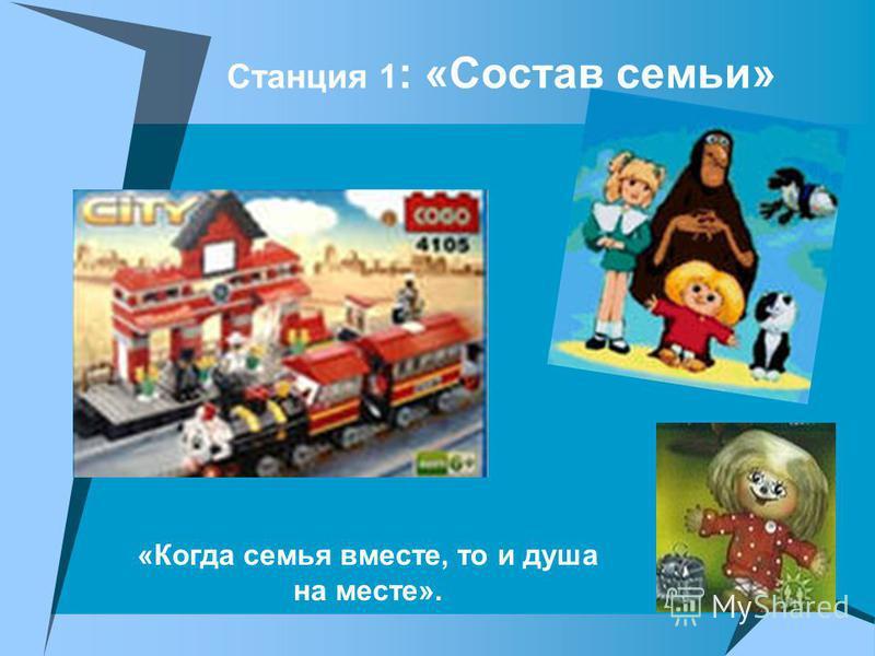 Станция 1 : «Состав семьи» «Когда семья вместе, то и душа на месте».