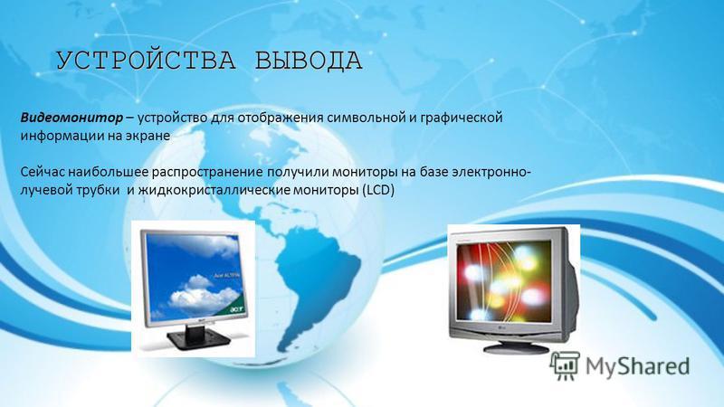 УСТРОЙСТВА ВЫВОДА Видеомонитор – устройство для отображения символьной и графической информации на экране Сейчас наибольшее распространение получили мониторы на базе электронно- лучевой трубки и жидкокристаллические мониторы (LCD)
