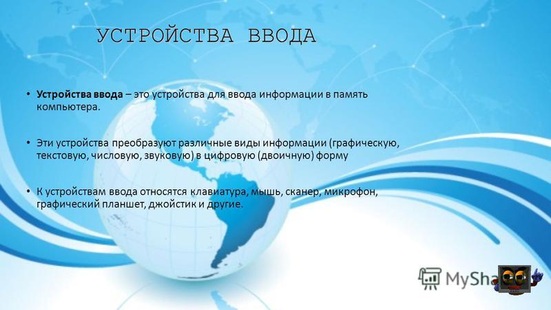 УСТРОЙСТВА ВВОДА Устройства ввода – это устройства для ввода информации в память компьютера. Эти устройства преобразуют различные виды информации (графическую, текстовую, числовую, звуковую) в цифровую (двоичную) форму К устройствам ввода относятся к