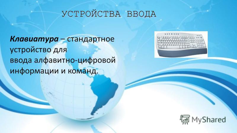УСТРОЙСТВА ВВОДА Клавиатура – стандартное устройство для ввода алфавитно-цифровой информации и команд.