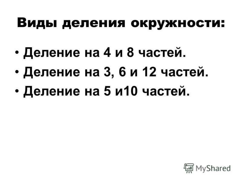 Виды деления окружности: Деление на 4 и 8 частей. Деление на 3, 6 и 12 частей. Деление на 5 и 10 частей.