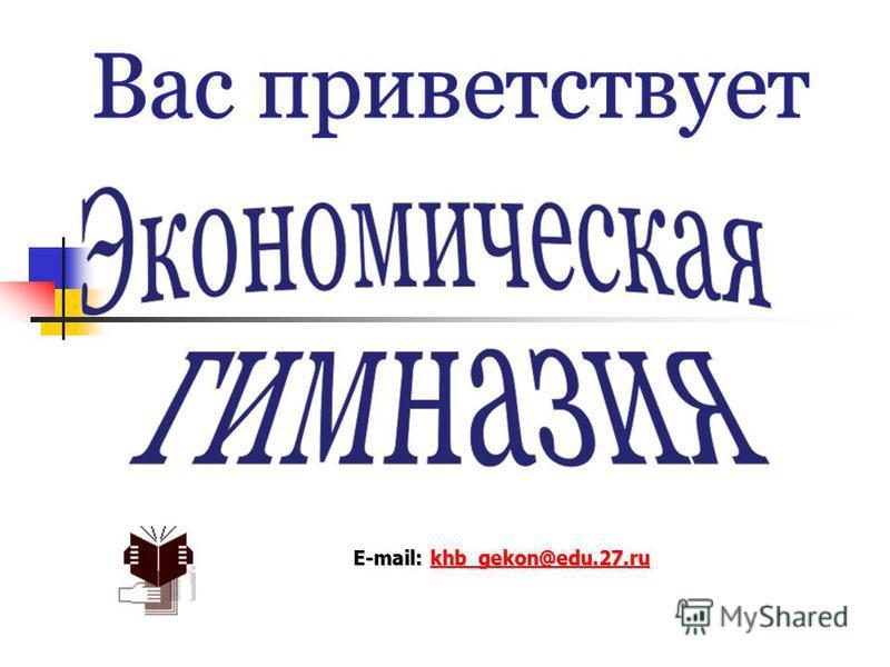 E-mail: khb_gekon@edu.27. ru khb_gekon@edu.27.ru