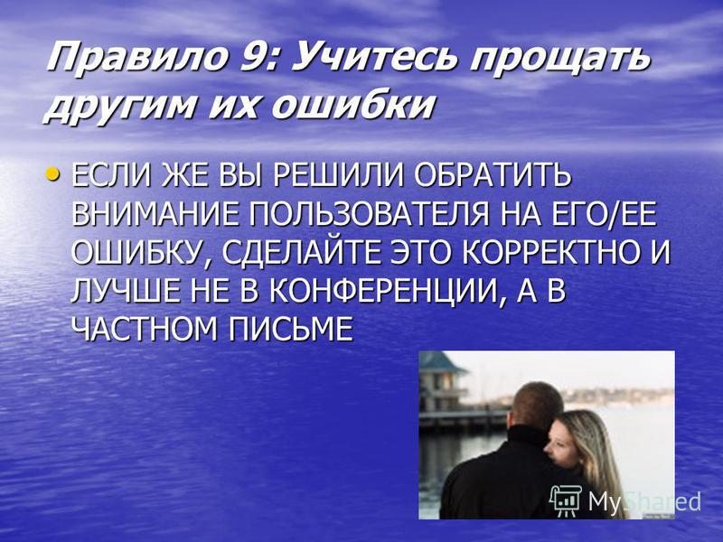 Правило 9: Учитесь прощать другим их ошибки ЕСЛИ ЖЕ ВЫ РЕШИЛИ ОБРАТИТЬ ВНИМАНИЕ ПОЛЬЗОВАТЕЛЯ НА ЕГО/ЕЕ ОШИБКУ, СДЕЛАЙТЕ ЭТО КОРРЕКТНО И ЛУЧШЕ НЕ В КОНФЕРЕНЦИИ, А В ЧАСТНОМ ПИСЬМЕ ЕСЛИ ЖЕ ВЫ РЕШИЛИ ОБРАТИТЬ ВНИМАНИЕ ПОЛЬЗОВАТЕЛЯ НА ЕГО/ЕЕ ОШИБКУ, СДЕЛ
