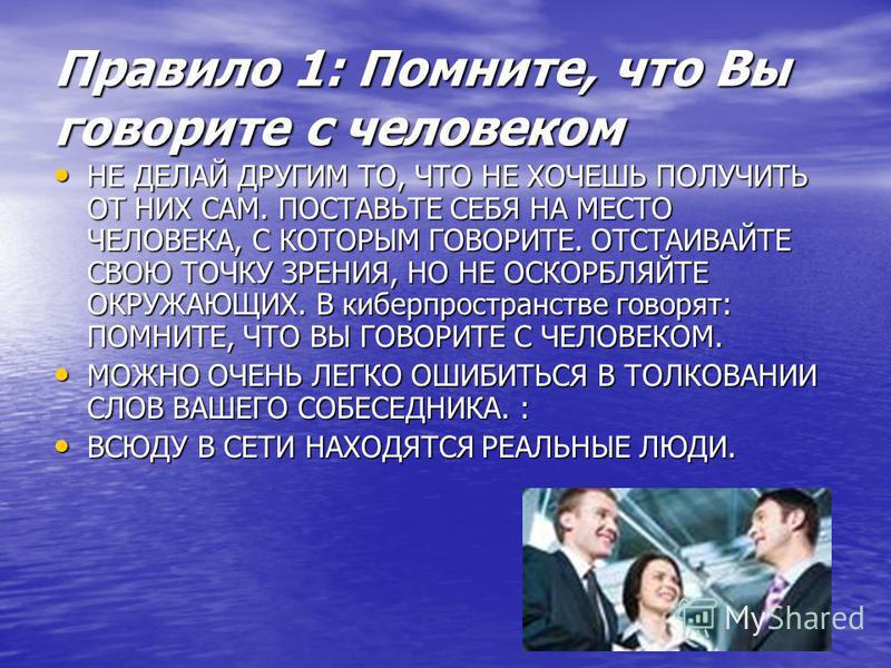 Правило 1: Помните, что Вы говорите с человеком НЕ ДЕЛАЙ ДРУГИМ ТО, ЧТО НЕ ХОЧЕШЬ ПОЛУЧИТЬ ОТ НИХ САМ. ПОСТАВЬТЕ СЕБЯ НА МЕСТО ЧЕЛОВЕКА, С КОТОРЫМ ГОВОРИТЕ. ОТСТАИВАЙТЕ СВОЮ ТОЧКУ ЗРЕНИЯ, НО НЕ ОСКОРБЛЯЙТЕ ОКРУЖАЮЩИХ. В киберпространстве говорят: ПОМ