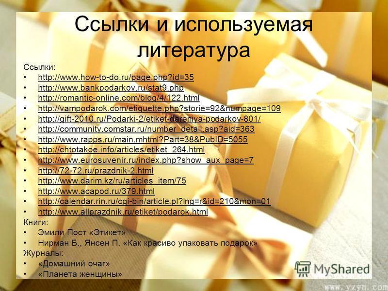 Ссылки и используемая литература Ссылки: http://www.how-to-do.ru/page.php?id=35 http://www.bankpodarkov.ru/stat9. php http://romantic-online.com/blog/4/122. html http://vampodarok.com/etiquette.php?storie=92&numpage=109 http://gift-2010.ru/Podarki-2/