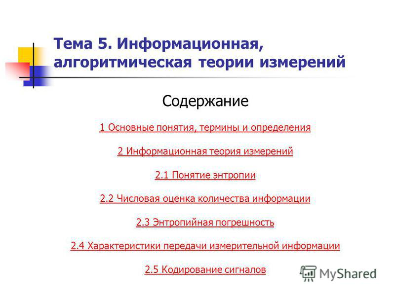 Тема 5. Информационная, алгоритмическая теории измерений Содержание 1 Основные понятия, термины и определения 2 Информационная теория измерений 2.1 Понятие энтропии 2.2 Числовая оценка количества информации 2.3 Энтропийная погрешность 2.4 Характерист