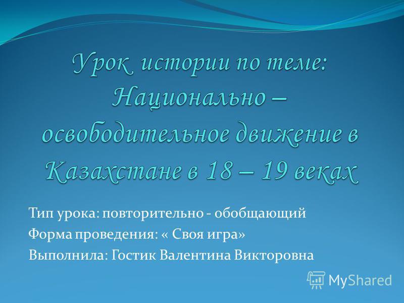Тип урока: повторительно - обобщающий Форма проведения: « Своя игра» Выполнила: Гостик Валентина Викторовна