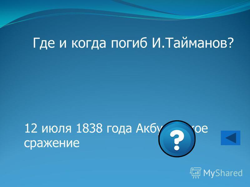 Где и когда погиб И.Тайманов? 12 июля 1838 года Акбулакское сражение