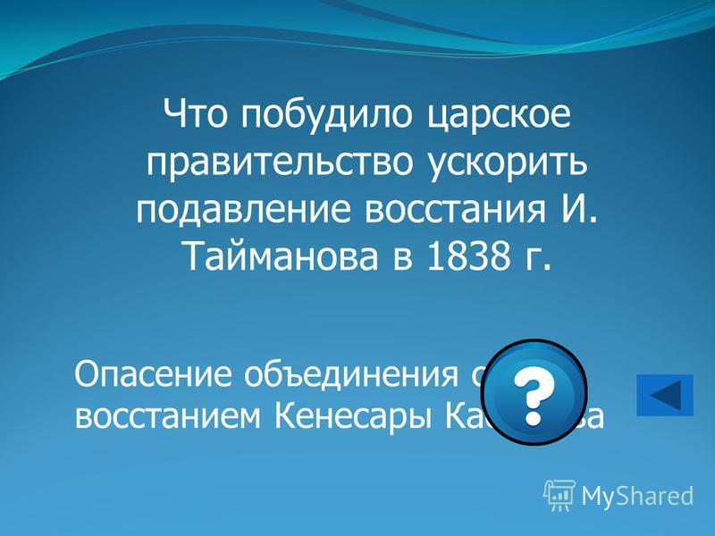 Что побудило царское правительство ускорить подавление восстания И. Тайманова в 1838 г. Опасение объединения с восстанием Кенесары Касымова