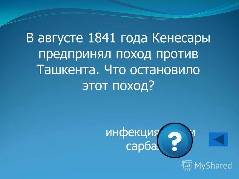 инфекция среди сарбазов В августе 1841 года Кенесары предпринял поход против Ташкента. Что остановило этот поход?