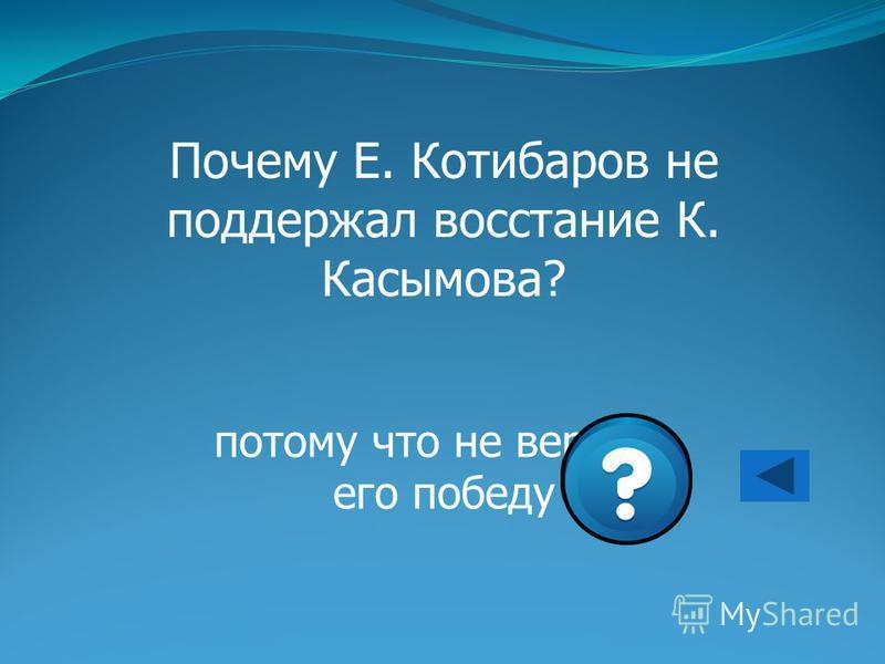 Почему Е. Котибаров не поддержал восстание К. Касымова? потому что не верил в его победу