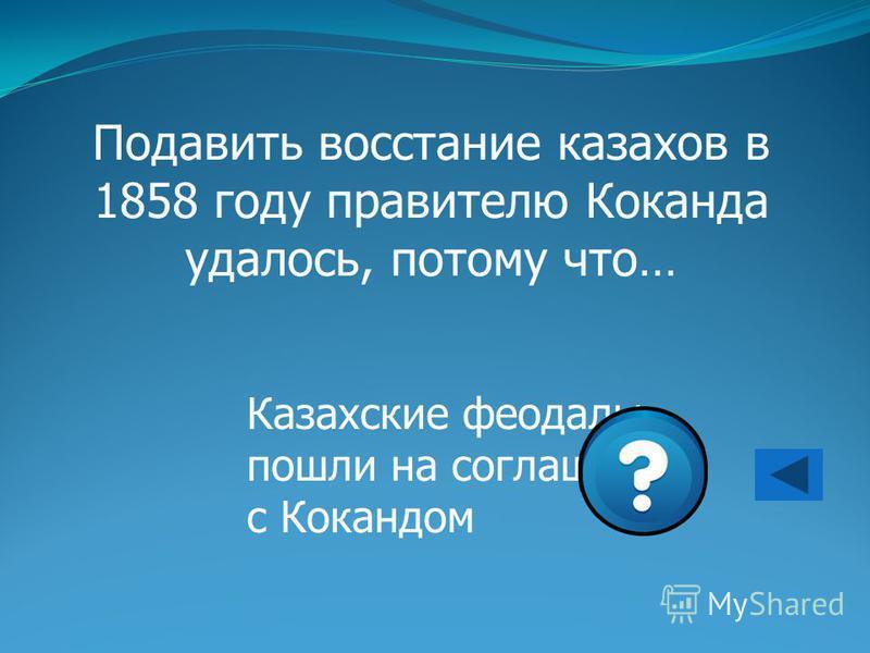 Подавить восстание казахов в 1858 году правителю Коканда удалось, потому что… Казахские феодалы пошли на соглашение с Кокандом