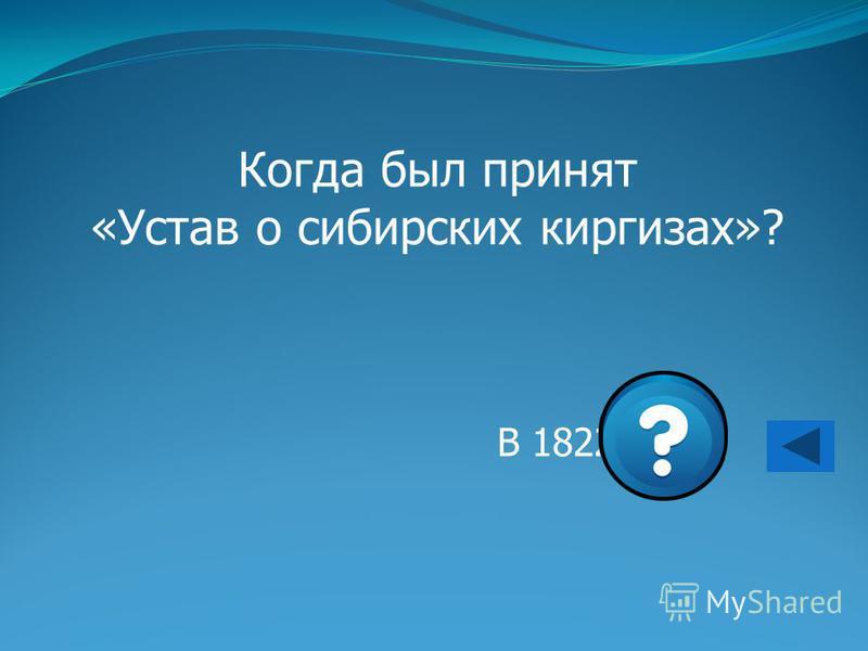 Когда был принят «Устав о сибирских киргизах»? В 1822 г.