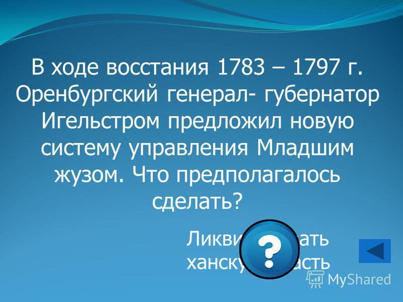 В ходе восстания 1783 – 1797 г. Оренбургский генерал- губернатор Игельстром предложил новую систему управления Младшим жузом. Что предполагалось сделать? Ликвидировать ханскую власть