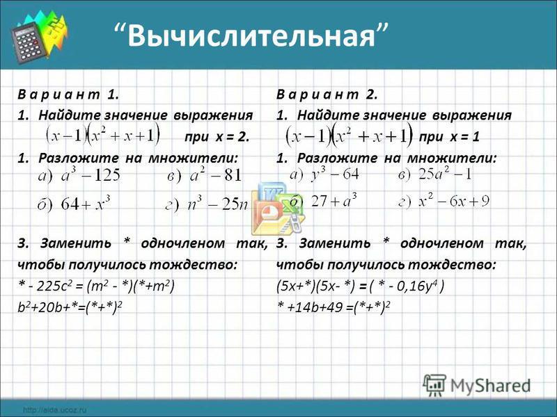 Вычислительная В а р и а н т 1. 1. Найдите значение выражения при х = 2. 1. Разложите на множители: 3. Заменить * одночленом так, чтобы получилось тождество: * - 225c 2 = (m 2 - *)(*+m 2 ) b 2 +20b+*=(*+*) 2 В а р и а н т 2. 1. Найдите значение выраж
