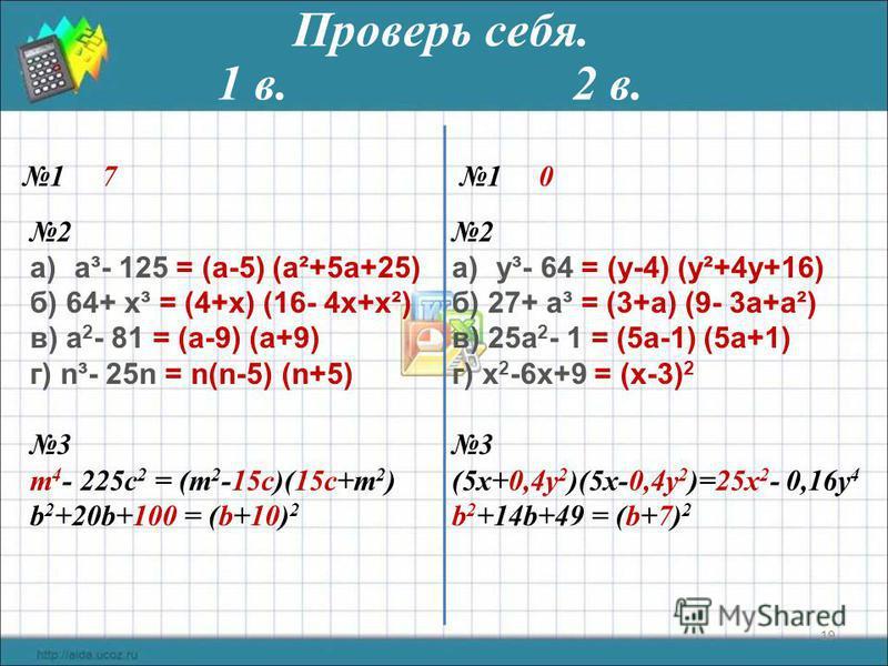 19 Проверь себя. 1 71 0 2 a)а³- 125 = (а-5) (а²+5 а+25) б) 64+ x³ = (4+x) (16- 4x+x²) в) а 2 - 81 = (а-9) (а+9) г) n³- 25n = n(n-5) (n+5) 3 m 4 - 225c 2 = (m 2 -15c)(15c+m 2 ) b 2 +20b+100 = (b+10) 2 1 в. 2 в. 2 a)y³- 64 = (y-4) (y²+4y+16) б) 27+ a³