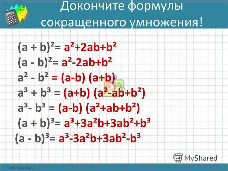 Докончите формулы сокращенного умножения! (а + b)²= а²+2 аb+b² (а - b)²= а²-2 аb+b² а² - b² = (а-b) (а+b) а³ + b³ = (а+b) (а²-аb+b²) а³- b³ = (а-b) (а²+аb+b²) (а + b)³= а³+3 а²b+3 аb²+b³ (а - b)³= а³-3 а²b+3 аb²-b³