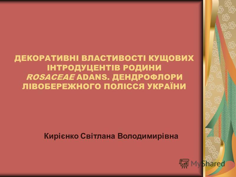 ДЕКОРАТИВНІ ВЛАСТИВОСТІ КУЩОВИХ ІНТРОДУЦЕНТІВ РОДИНИ ROSACEAE ADANS. ДЕНДРОФЛОРИ ЛІВОБЕРЕЖНОГО ПОЛІССЯ УКРАЇНИ Кирієнко Світлана Володимирівна