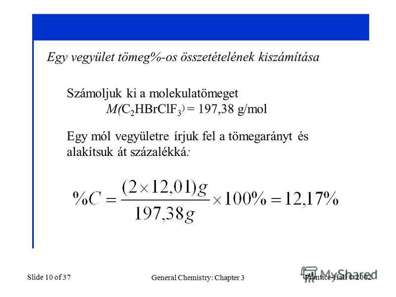 Prentice-Hall © 2002 General Chemistry: Chapter 3 Slide 10 of 37 Egy vegyület tömeg%-os összetételének kiszámítása Számoljuk ki a molekulatömeget M(C 2 HBrClF 3 ) = 197,38 g/mol Egy mól vegyületre írjuk fel a tömegarányt és alakítsuk át százalékká: