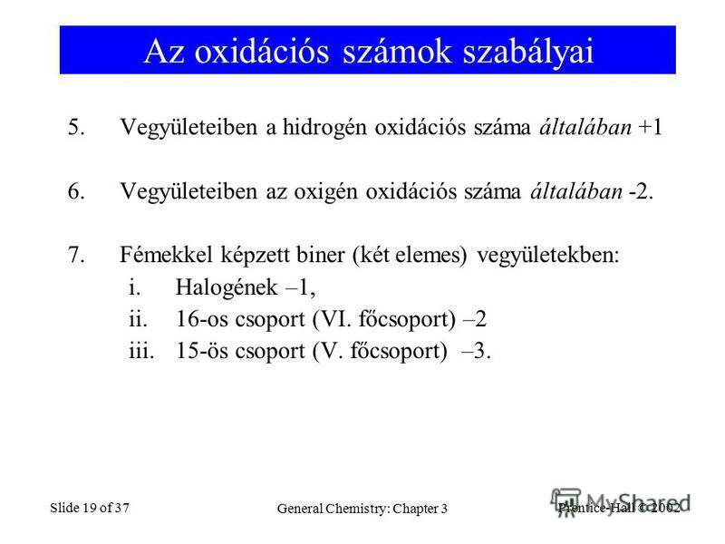 Prentice-Hall © 2002 General Chemistry: Chapter 3 Slide 19 of 37 Az oxidációs számok szabályai 5.Vegyületeiben a hidrogén oxidációs száma általában +1 6.Vegyületeiben az oxigén oxidációs száma általában -2. 7.Fémekkel képzett biner (két elemes) vegyü
