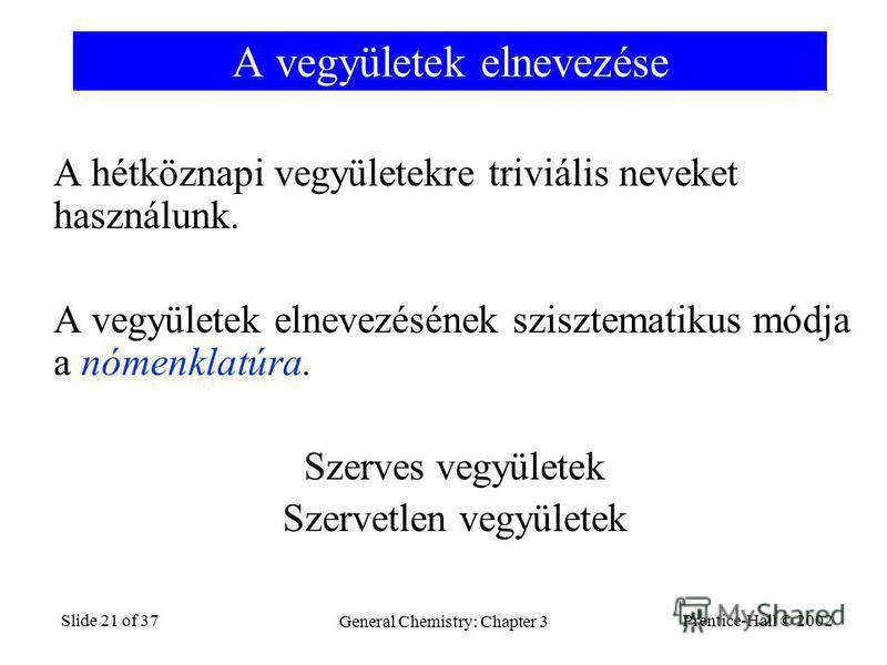 Prentice-Hall © 2002 General Chemistry: Chapter 3 Slide 21 of 37 A vegyületek elnevezése A hétköznapi vegyületekre triviális neveket használunk. A vegyületek elnevezésének szisztematikus módja a nómenklatúra. Szerves vegyületek Szervetlen vegyületek