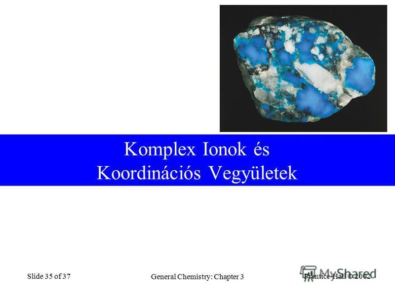Prentice-Hall © 2002 General Chemistry: Chapter 3 Slide 35 of 37 Komplex Ionok és Koordinációs Vegyületek