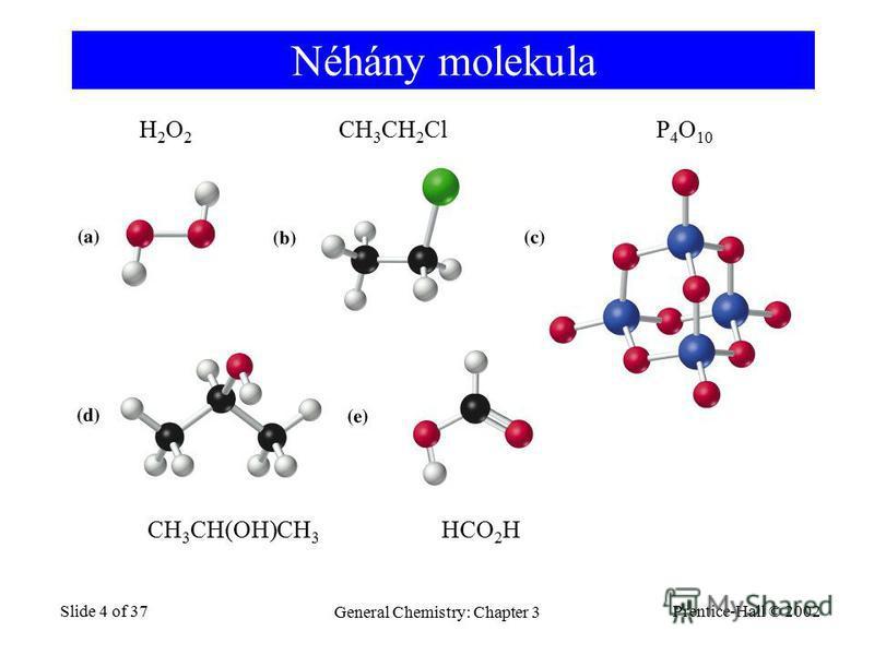 Prentice-Hall © 2002 General Chemistry: Chapter 3 Slide 4 of 37 Néhány molekula H2O2H2O2 CH 3 CH 2 ClP 4 O 10 CH 3 CH(OH)CH 3 HCO 2 H