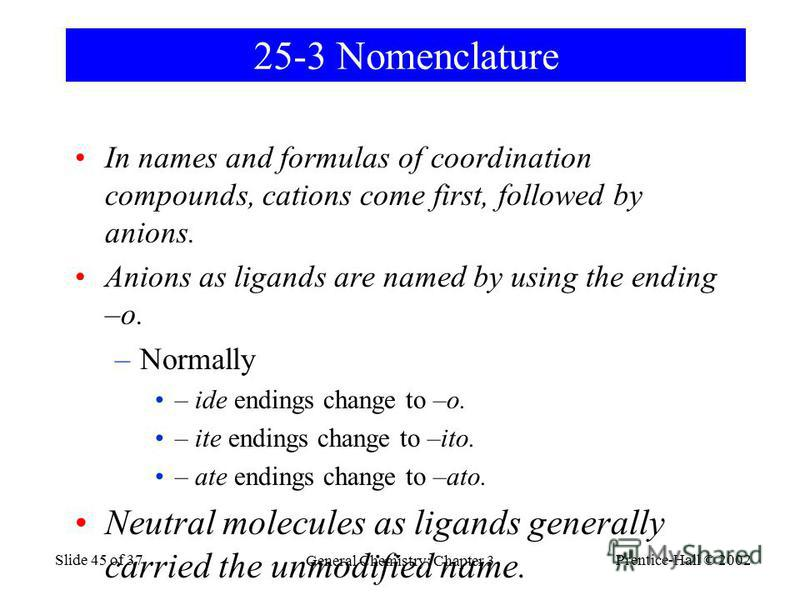 Prentice-Hall © 2002 General Chemistry: Chapter 3 Slide 45 of 37 25-3 Nomenclature In names and formulas of coordination compounds, cations come first, followed by anions. Anions as ligands are named by using the ending –o. –Normally – ide endings ch