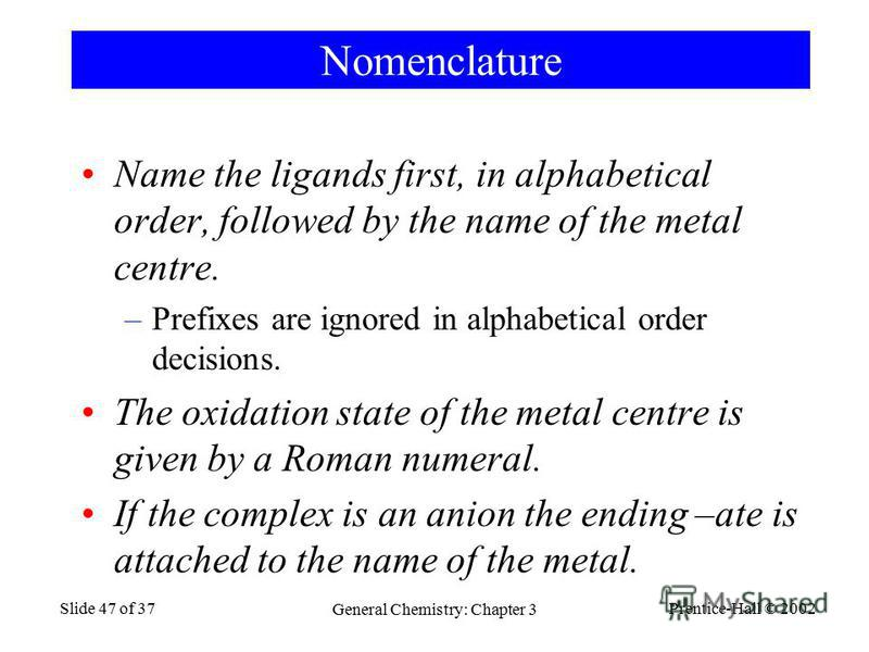 Prentice-Hall © 2002 General Chemistry: Chapter 3 Slide 47 of 37 Nomenclature Name the ligands first, in alphabetical order, followed by the name of the metal centre. –Prefixes are ignored in alphabetical order decisions. The oxidation state of the m