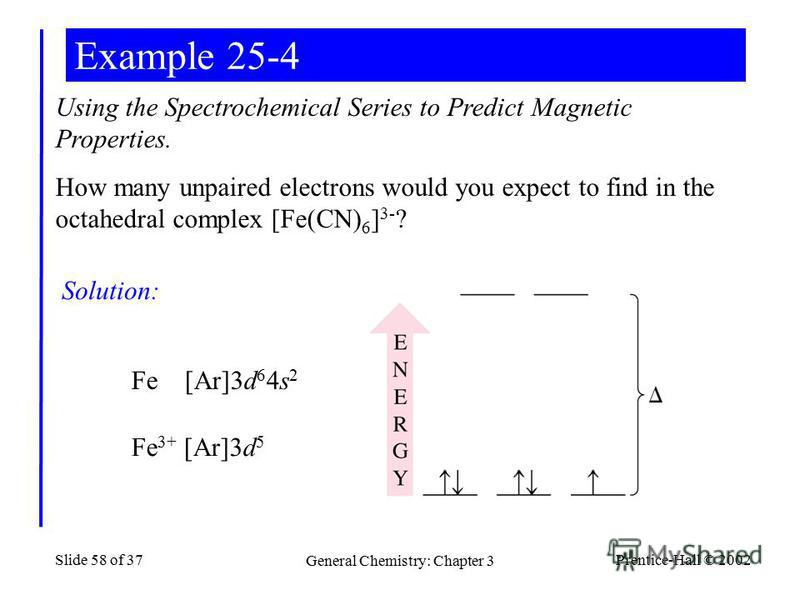 Prentice-Hall © 2002 General Chemistry: Chapter 3 Slide 58 of 37 Example 25-4 Using the Spectrochemical Series to Predict Magnetic Properties. How many unpaired electrons would you expect to find in the octahedral complex [Fe(CN) 6 ] 3- ? Solution: F