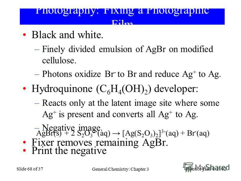 Prentice-Hall © 2002 General Chemistry: Chapter 3 Slide 68 of 37 Photography: Fixing a Photographic Film Black and white. –Finely divided emulsion of AgBr on modified cellulose. –Photons oxidize Br - to Br and reduce Ag + to Ag. Hydroquinone (C 6 H 4