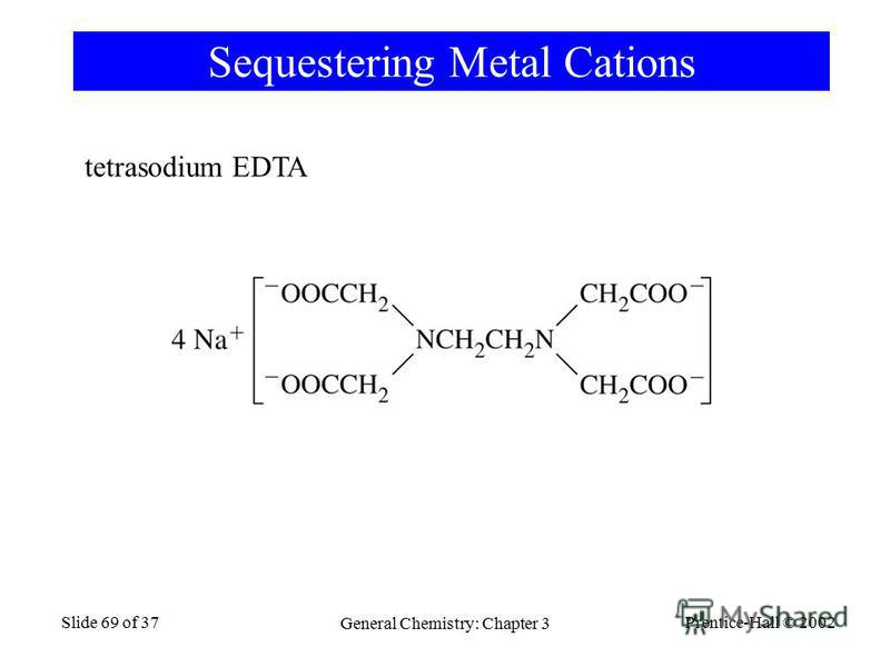 Prentice-Hall © 2002 General Chemistry: Chapter 3 Slide 69 of 37 Sequestering Metal Cations tetrasodium EDTA