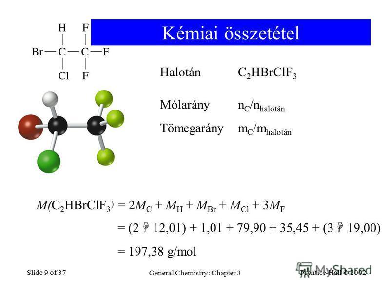 Prentice-Hall © 2002 General Chemistry: Chapter 3 Slide 9 of 37 HalotánC 2 HBrClF 3 M(C 2 HBrClF 3 ) = 2M C + M H + M Br + M Cl + 3M F = (2 12,01) + 1,01 + 79,90 + 35,45 + (3 19,00) = 197,38 g/mol Kémiai összetétel Mólarányn C /n halotán Tömegaránym