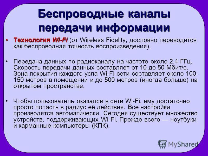 Беспроводные каналы передачи информации Технология Wi-Fi Технология Wi-Fi (от Wireless Fidelity, дословно переводится как беспроводная точность воспроизведения). Передача данных по радиоканалу на частоте около 2,4 ГГц. Скорость передачи данных состав