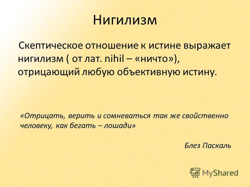 Нигилизм Скептическое отношение к истине выражает нигилизм ( от лат. nihil – «ничто»), отрицающий любую объективную истину. «Отрицать, верить и сомневаться так же свойственно человеку, как бегать – лошади» Блез Паскаль