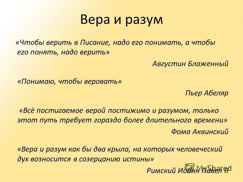 Вера и разум «Чтобы верить в Писание, надо его понимать, а чтобы его понять, надо верить» Августин Блаженный «Понимаю, чтобы веровать» Пьер Абеляр «Всё постигаемое верой постижимо и разумом, только этот путь требует гораздо более длительного времени»