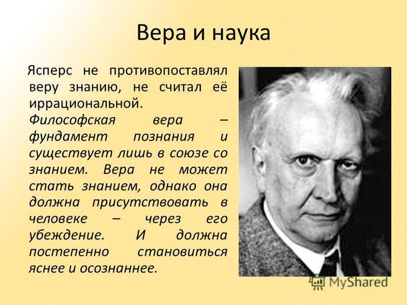 Вера и наука Ясперс не противопоставлял веру знанию, не считал её иррациональной. Философская вера – фундамент познания и существует лишь в союзе со знанием. Вера не может стать знанием, однако она должна присутствовать в человеке – через его убежден