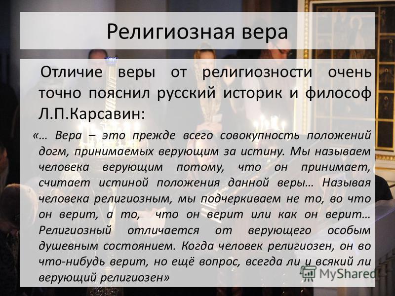 Религиозная вера Отличие веры от религиозности очень точно пояснил русский историк и философ Л.П.Карсавин: «… Вера – это прежде всего совокупность положений догм, принимаемых верующим за истину. Мы называем человека верующим потому, что он принимает,
