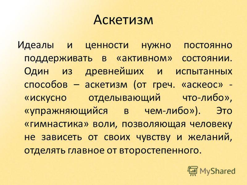 Аскетизм Идеалы и ценности нужно постоянно поддерживать в «активном» состоянии. Один из древнейших и испытанных способов – аскетизм (от греч. «аскеос» - «искусно отделывающий что-либо», «упражняющийся в чем-либо»). Это «гимнастика» воли, позволяющая