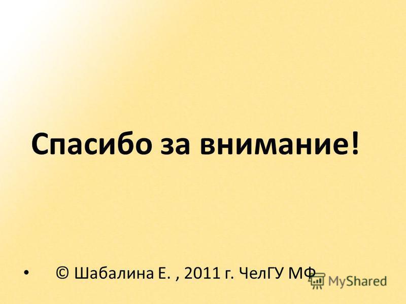 Спасибо за внимание! © Шабалина Е., 2011 г. ЧелГУ МФ