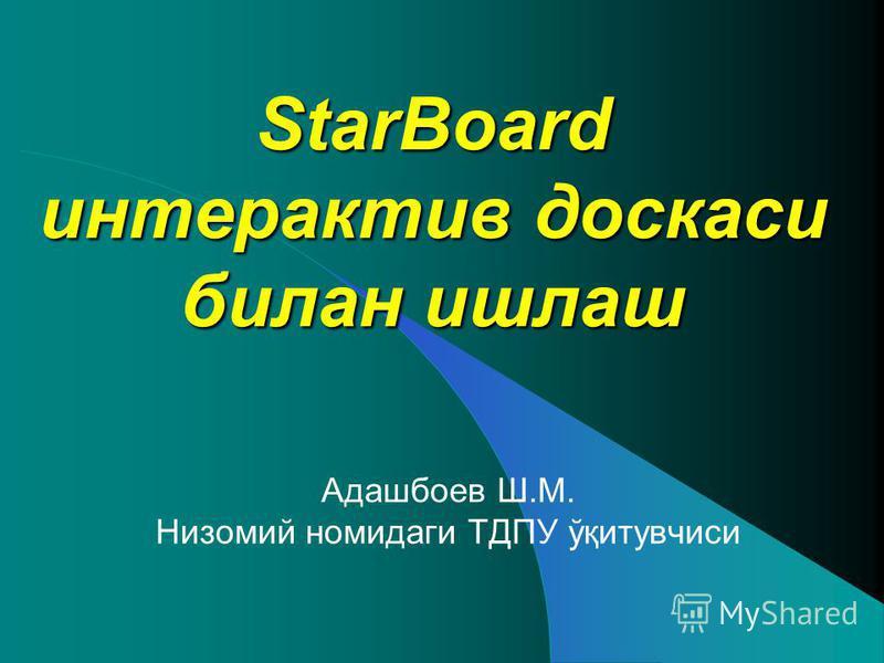 StarBoard интерактив доскаси билан ишлаш Адашбоев Ш.М. Низомий номидаги ТДПУ ўқитувчиси