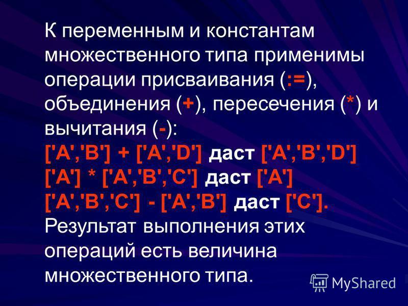 К переменным и константам множественного типа применимы операции присваивания (:=), объединения (+), пересечения (*) и вычитания (-): ['A','B'] + ['A','D'] даст ['A','B','D'] ['A'] * ['A','B','C'] даст ['A'] ['A','B','C'] - ['A','B'] даст ['C']. Резу